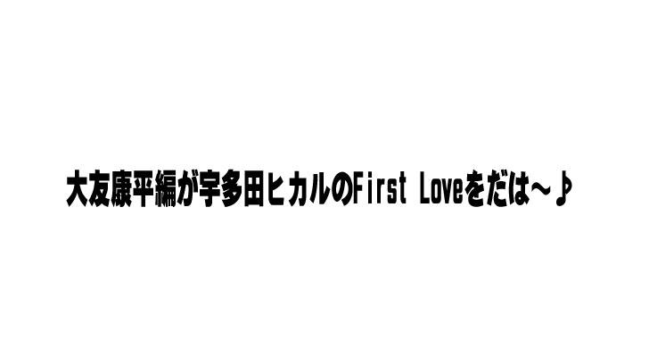 大友康平編が宇多田ヒカルのFirst Loveをだは~♪絶対面白いYouTubeの動画を紹介。