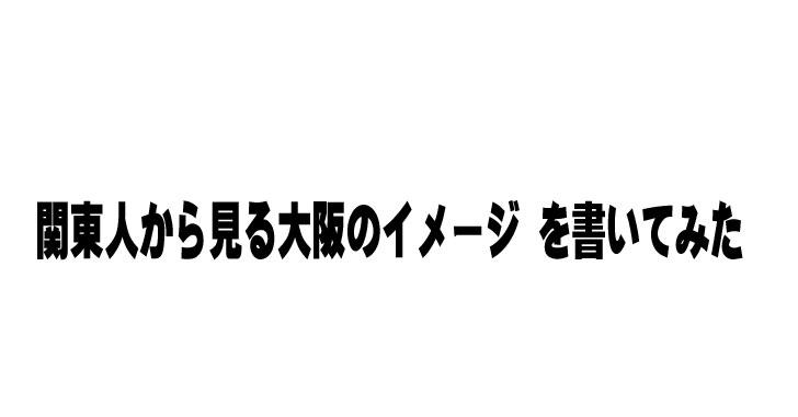 関東人から見る大阪のイメージ を書いてみた【5秒で読める】