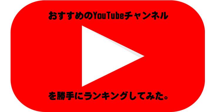 おすすめのYouTubeチャンネル(ユーチューバー)をブロガーでありアフィリエイターが勝手にランキングしてみた。